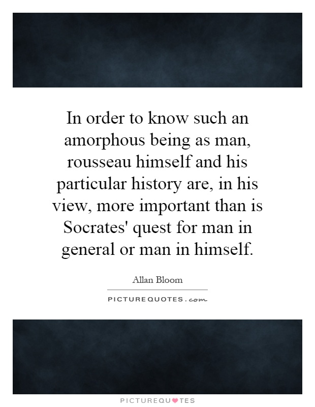 In order to know such an amorphous being as man, rousseau himself and his particular history are, in his view, more important than is Socrates' quest for man in general or man in himself Picture Quote #1
