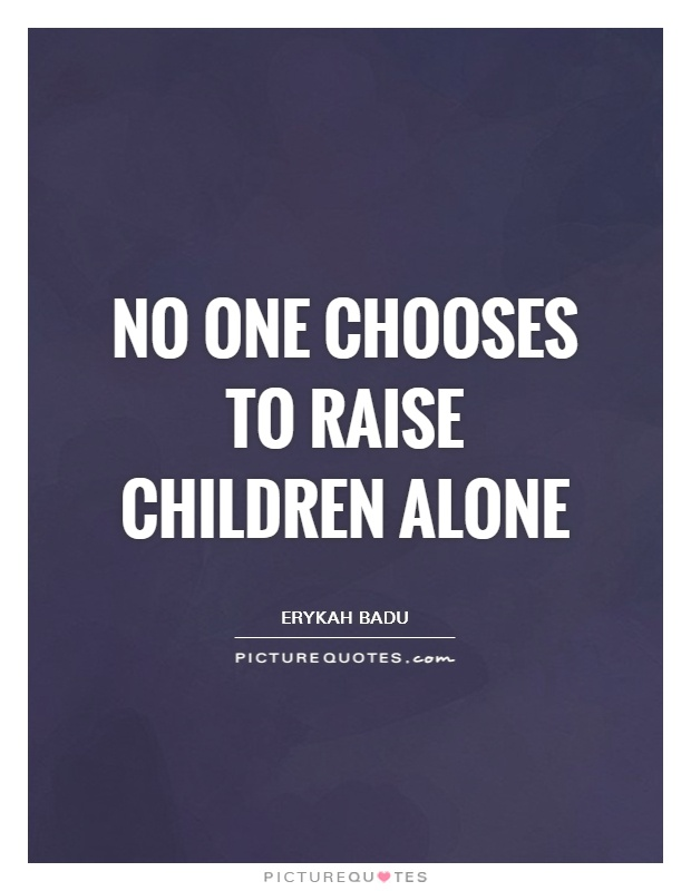 No one chooses to raise children alone Picture Quote #1
