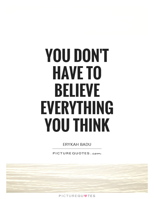 You don't have to believe everything you think Picture Quote #1