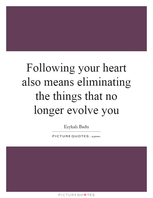 Following your heart also means eliminating the things that no longer evolve you Picture Quote #1
