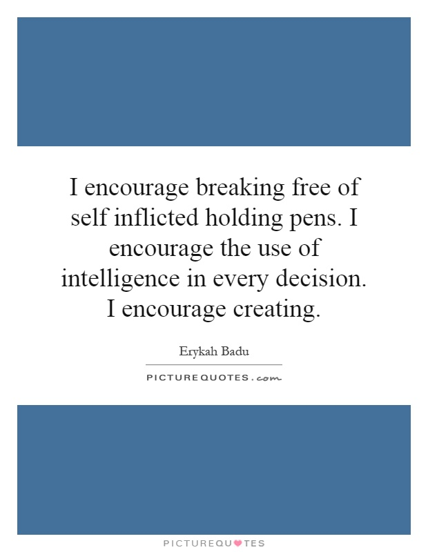 I encourage breaking free of self inflicted holding pens. I encourage the use of intelligence in every decision. I encourage creating Picture Quote #1