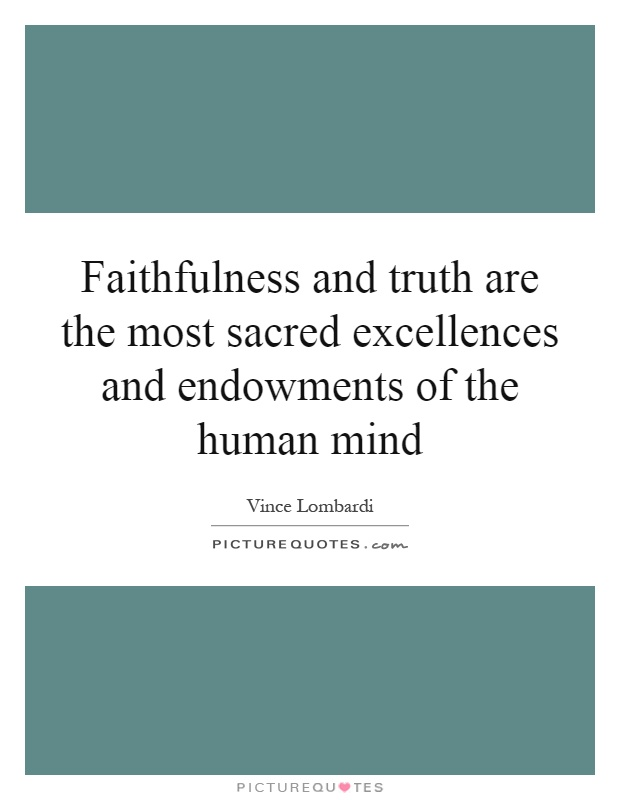 Faithfulness and truth are the most sacred excellences and endowments of the human mind Picture Quote #1