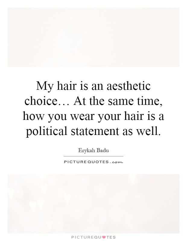 My hair is an aesthetic choice… At the same time, how you wear your hair is a political statement as well Picture Quote #1