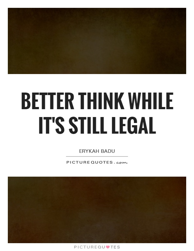 Better think while it's still legal Picture Quote #1