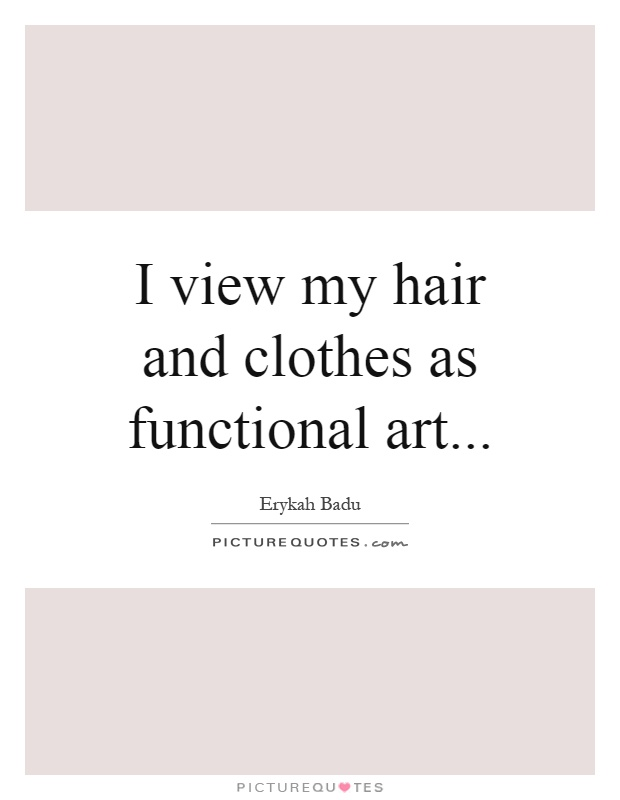I view my hair and clothes as functional art Picture Quote #1