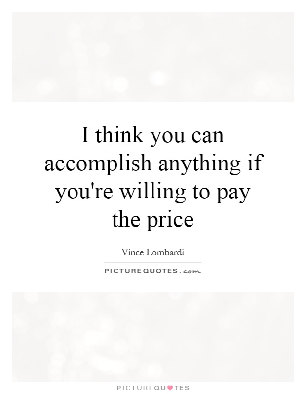 I think you can accomplish anything if you're willing to pay the price Picture Quote #1