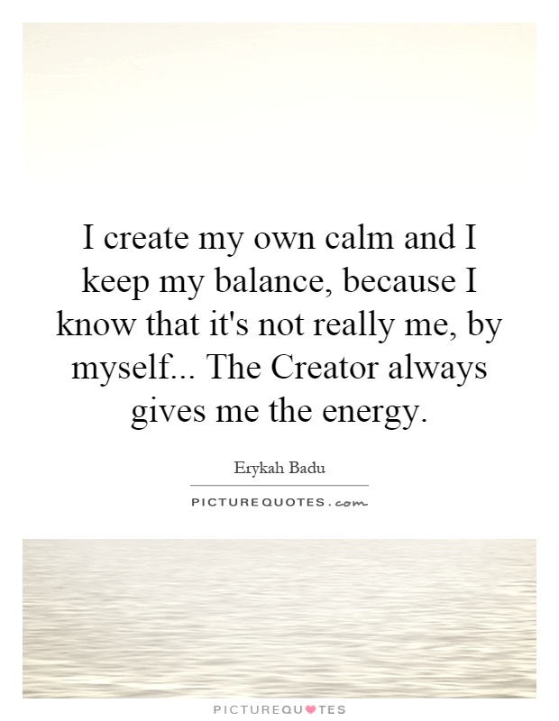 I create my own calm and I keep my balance, because I know that it's not really me, by myself... The Creator always gives me the energy Picture Quote #1