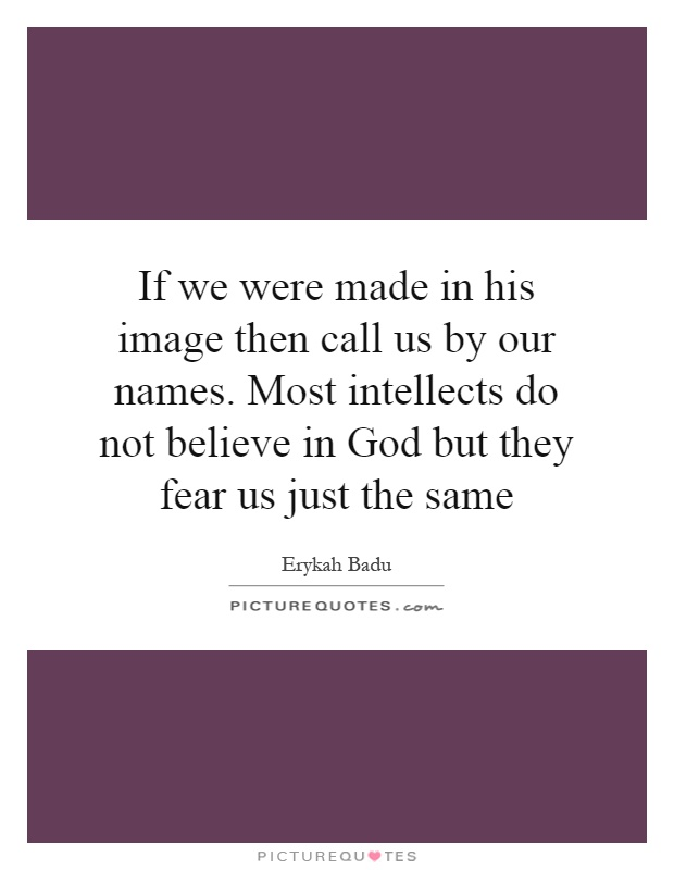 If we were made in his image then call us by our names. Most intellects do not believe in God but they fear us just the same Picture Quote #1