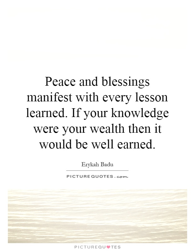 Peace and blessings manifest with every lesson learned. If your knowledge were your wealth then it would be well earned Picture Quote #1