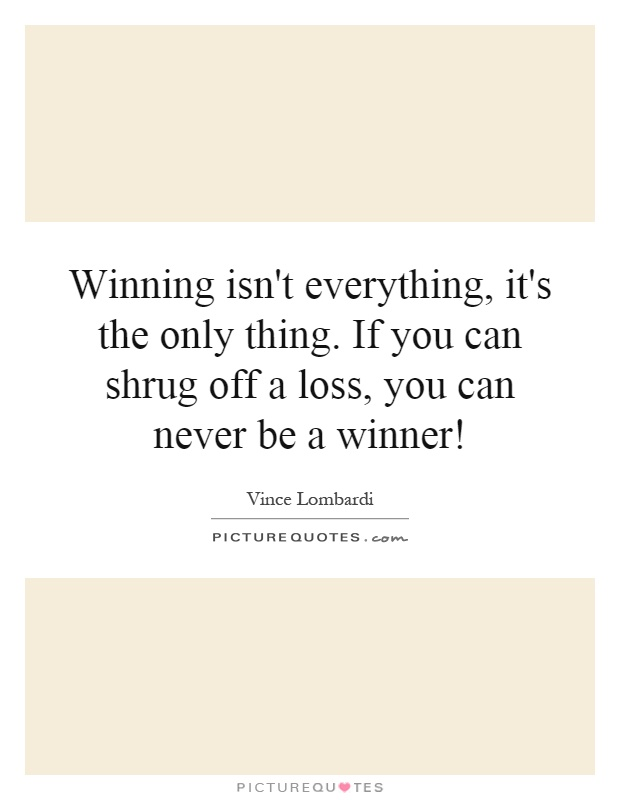"winning isn t everything its the only thing ""winning isn't everything, it's the only thing"" ~ vince lombardi that may be true on the field, court or ice, but it isn't necessarily true when it comes."