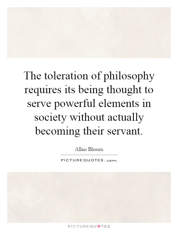 The toleration of philosophy requires its being thought to ...