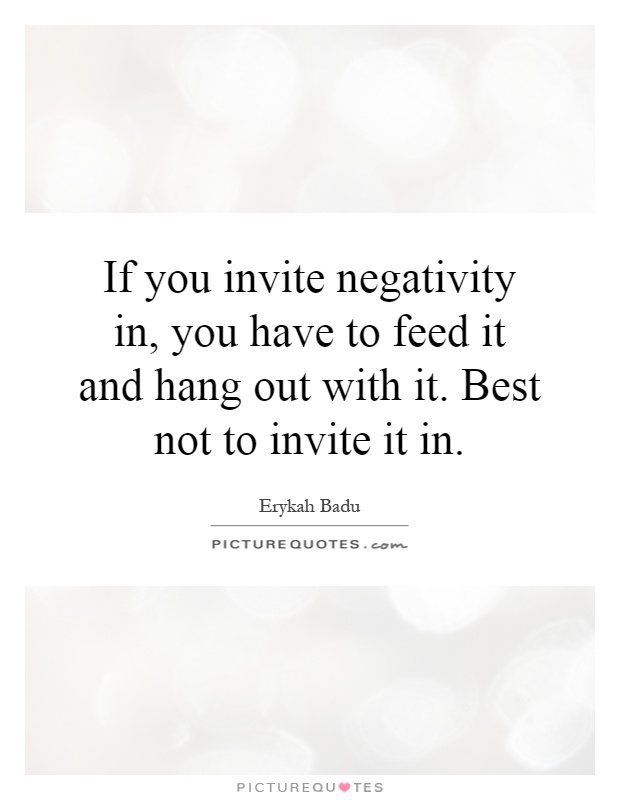If you invite negativity in, you have to feed it and hang out with it. Best not to invite it in Picture Quote #1