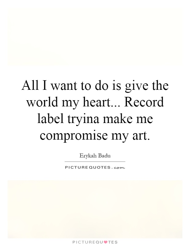 All I want to do is give the world my heart... Record label tryina make me compromise my art Picture Quote #1