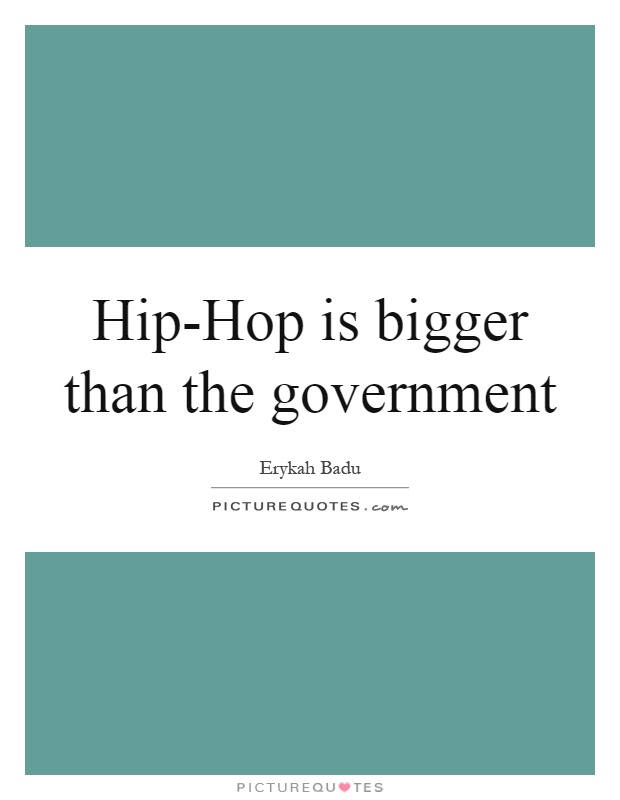 Hip-Hop is bigger than the government Picture Quote #1
