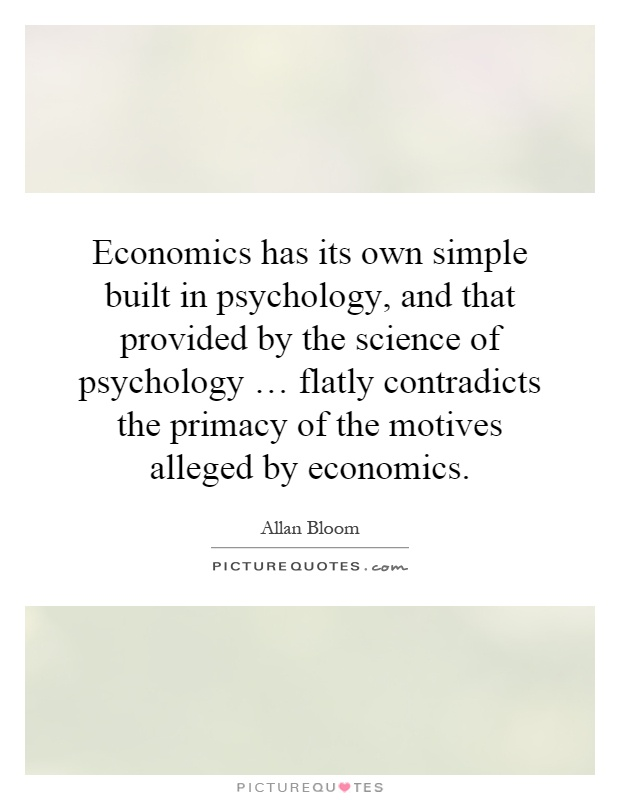 Economics has its own simple built  in psychology, and that provided by the science of psychology … flatly contradicts the primacy of the motives alleged by economics Picture Quote #1
