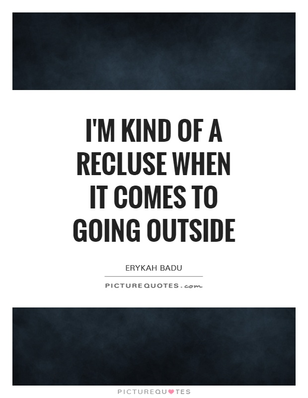 I'm kind of a recluse when it comes to going outside Picture Quote #1