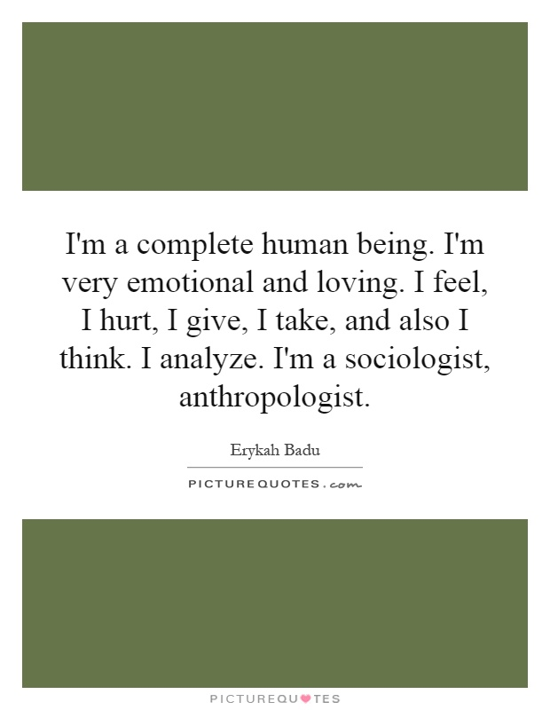 I'm a complete human being. I'm very emotional and loving. I feel, I hurt, I give, I take, and also I think. I analyze. I'm a sociologist, anthropologist Picture Quote #1