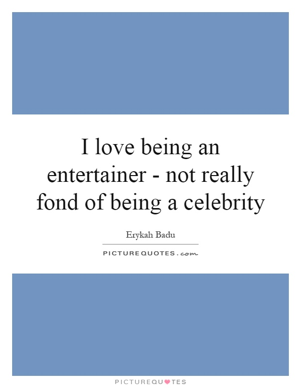 I love being an entertainer - not really fond of being a celebrity Picture Quote #1