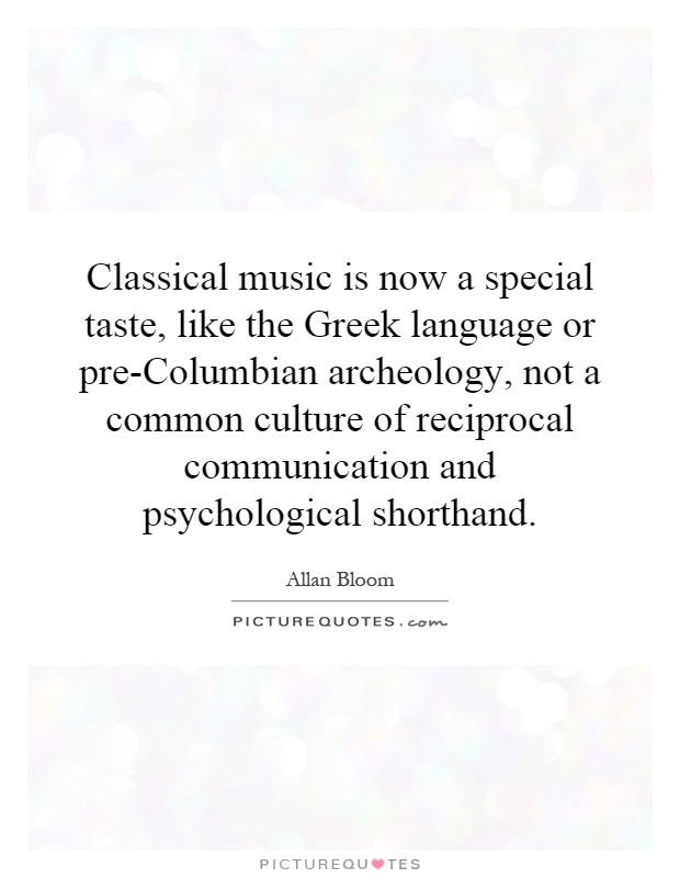 Classical music is now a special taste, like the Greek language or pre-Columbian archeology, not a common culture of reciprocal communication and psychological shorthand Picture Quote #1