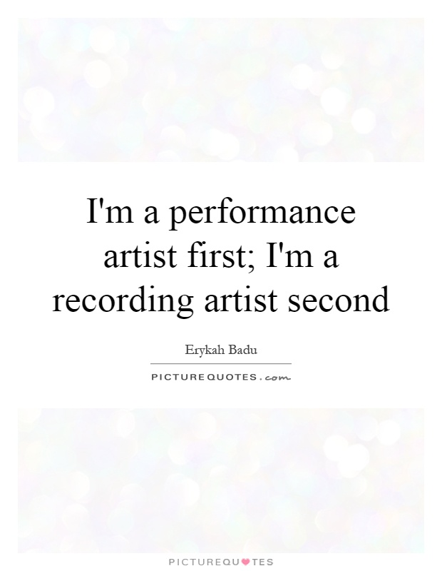 I'm a performance artist first; I'm a recording artist second Picture Quote #1