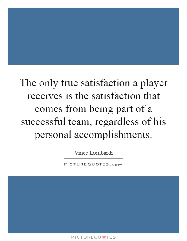 The only true satisfaction a player receives is the satisfaction that comes from being part of a successful team, regardless of his personal accomplishments Picture Quote #1