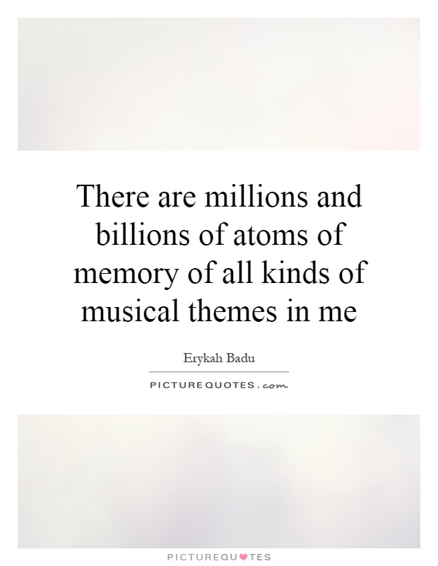 There are millions and billions of atoms of memory of all kinds of musical themes in me Picture Quote #1