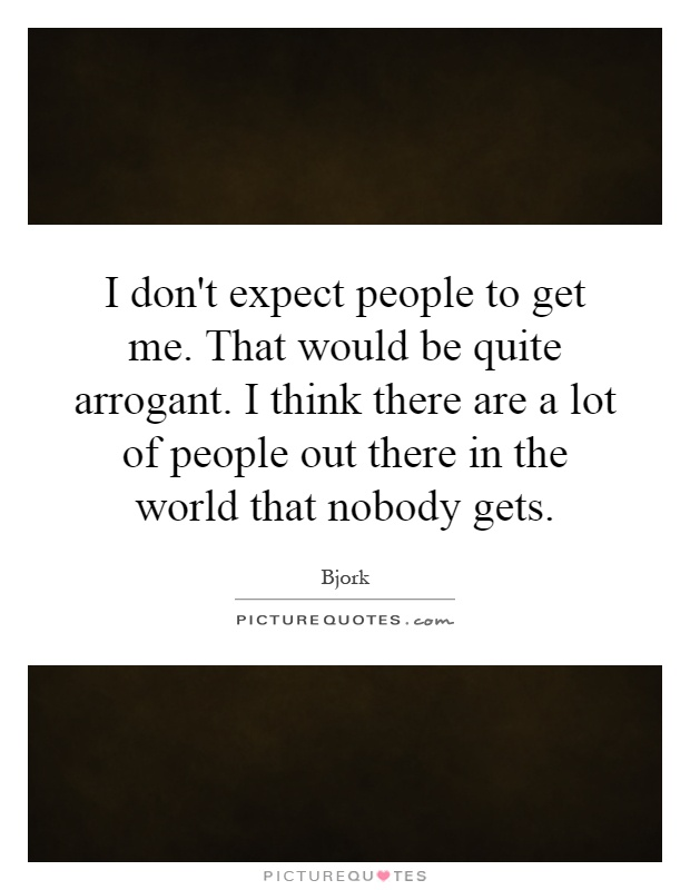 I don't expect people to get me. That would be quite arrogant. I think there are a lot of people out there in the world that nobody gets Picture Quote #1