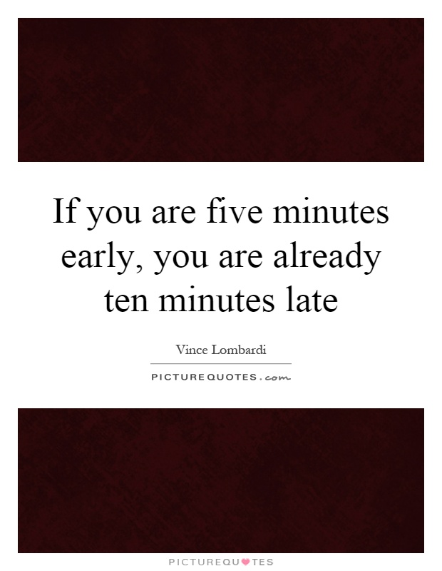 If you are five minutes early, you are already ten minutes late Picture Quote #1