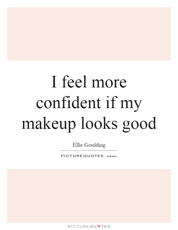 I feel more confident if my makeup looks good Picture Quote #1