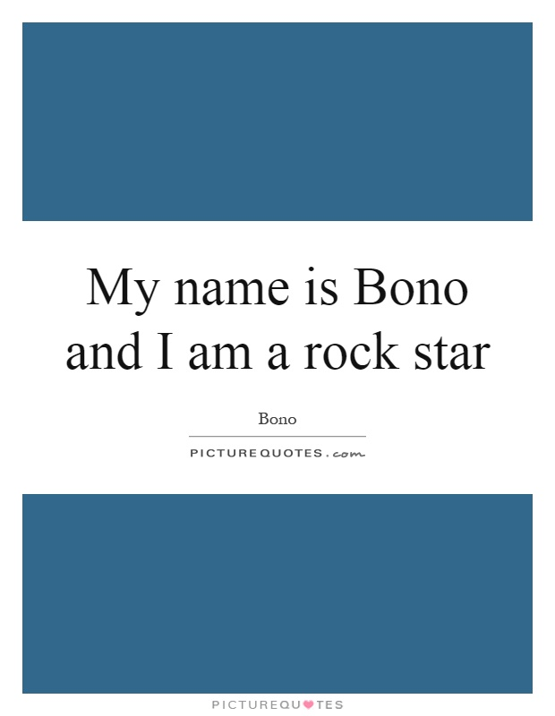 My name is Bono and I am a rock star Picture Quote #1