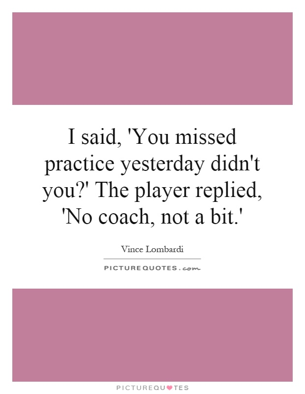 I said, 'You missed practice yesterday didn't you?' The player replied, 'No coach, not a bit.' Picture Quote #1