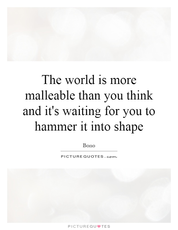 The world is more malleable than you think and it's waiting for you to hammer it into shape Picture Quote #1