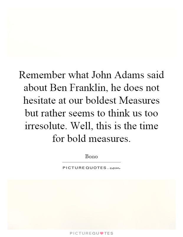 Remember what John Adams said about Ben Franklin, he does not hesitate at our boldest Measures but rather seems to think us too irresolute. Well, this is the time for bold measures Picture Quote #1
