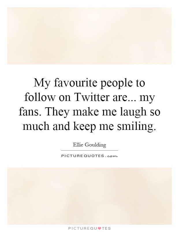 My favourite people to follow on Twitter are... my fans. They make me laugh so much and keep me smiling Picture Quote #1