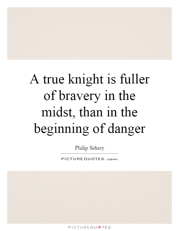 A true knight is fuller of bravery in the midst, than in the beginning of danger Picture Quote #1