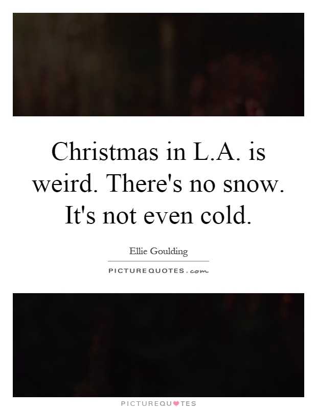 Christmas in L.A. is weird. There's no snow. It's not even cold Picture Quote #1