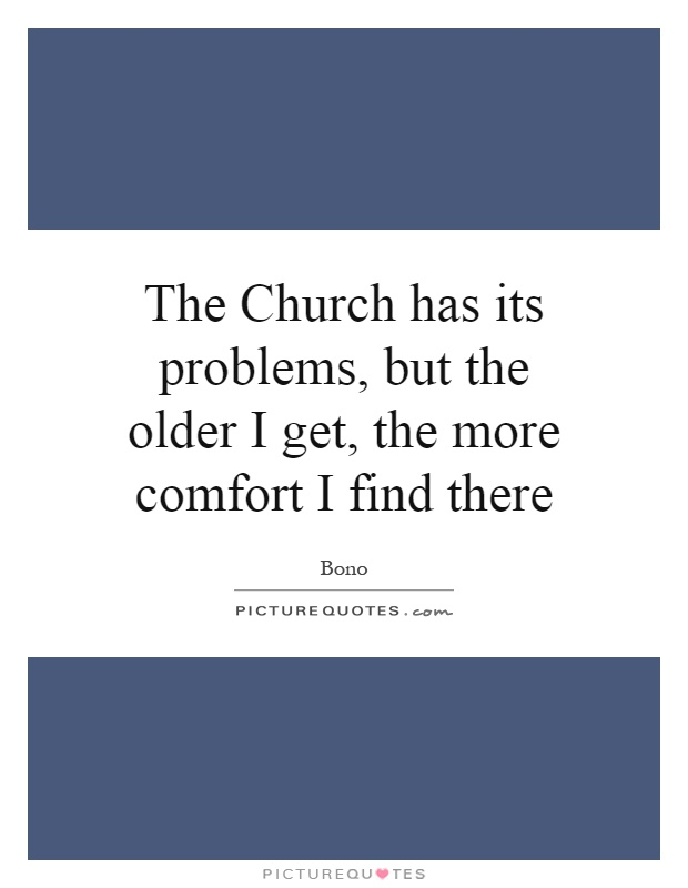 The Church has its problems, but the older I get, the more comfort I find there Picture Quote #1