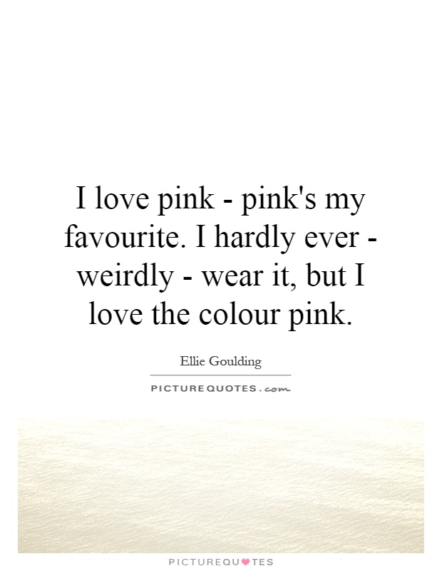 I love pink - pink's my favourite. I hardly ever - weirdly - wear it, but I love the colour pink Picture Quote #1