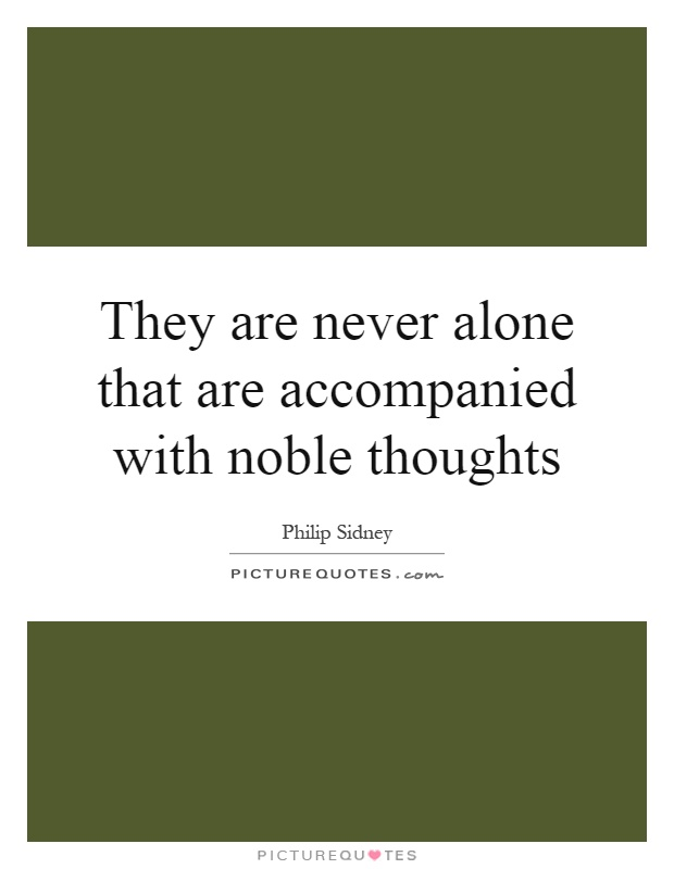 They are never alone that are accompanied with noble thoughts Picture Quote #1