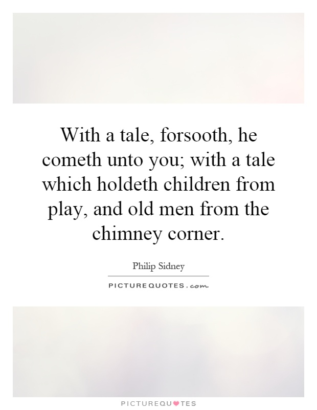 With a tale, forsooth, he cometh unto you; with a tale which holdeth children from play, and old men from the chimney corner Picture Quote #1