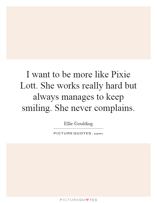 I want to be more like Pixie Lott. She works really hard but always manages to keep smiling. She never complains Picture Quote #1
