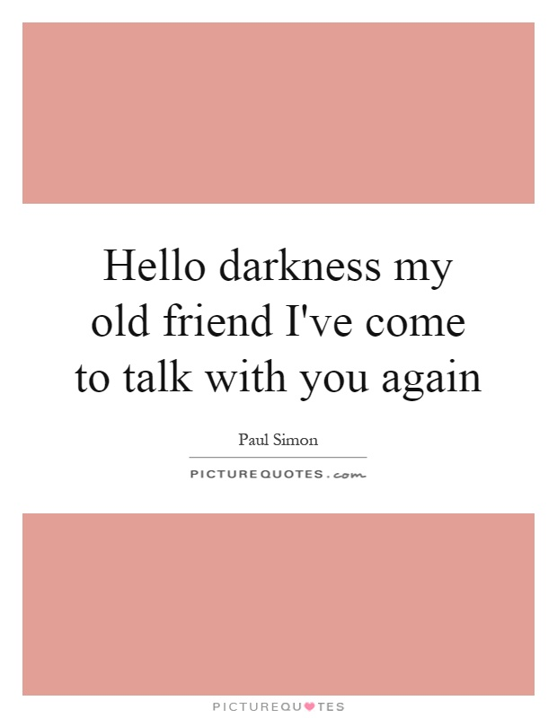 Hello darkness my old friend I've come to talk with you again Picture Quote #1