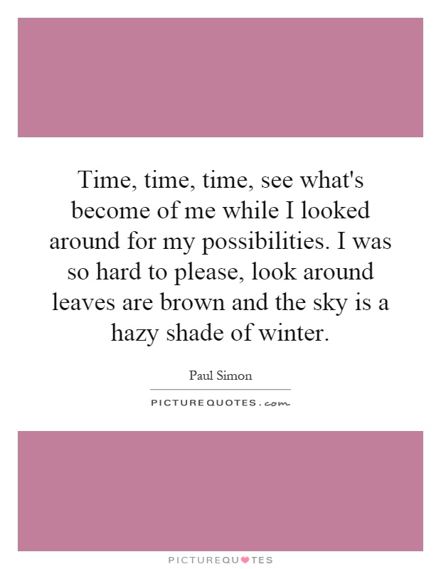 Time, time, time, see what's become of me while I looked around for my possibilities. I was so hard to please, look around leaves are brown and the sky is a hazy shade of winter Picture Quote #1