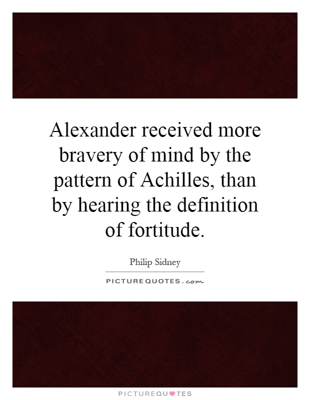 Alexander received more bravery of mind by the pattern of Achilles, than by hearing the definition of fortitude Picture Quote #1