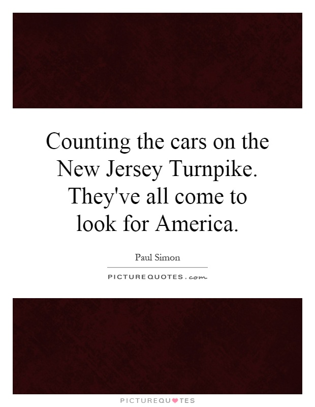 Counting the cars on the New Jersey Turnpike. They've all come to look for America Picture Quote #1