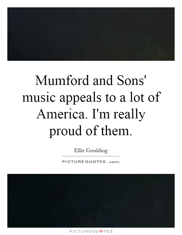 Mumford and Sons' music appeals to a lot of America. I'm really proud of them Picture Quote #1