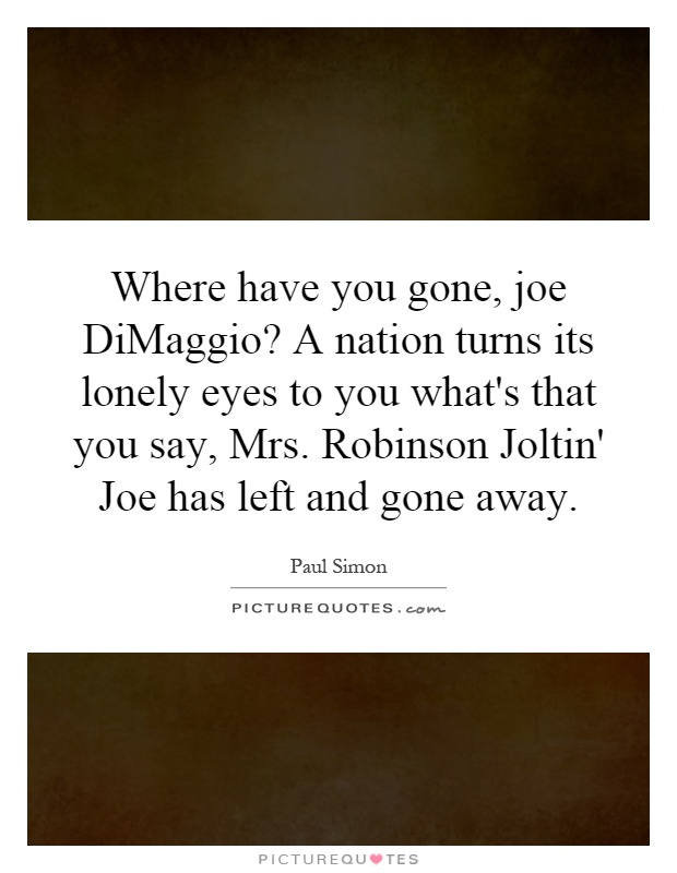 Where have you gone, joe DiMaggio? A nation turns its lonely eyes to you what's that you say, Mrs. Robinson Joltin' Joe has left and gone away Picture Quote #1