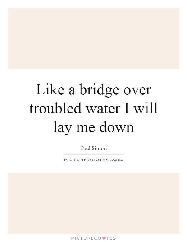 Like a bridge over troubled water I will lay me down Picture Quote #1