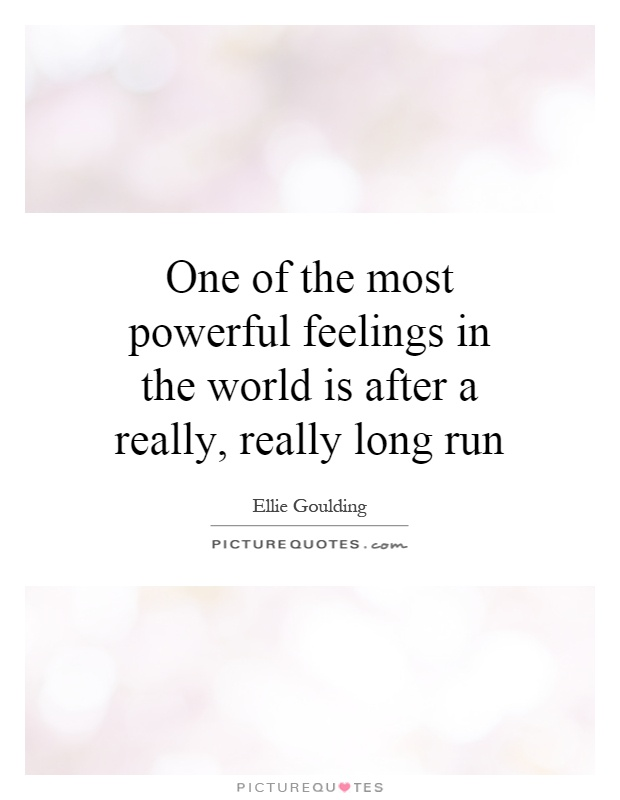 One of the most powerful feelings in the world is after a really, really long run Picture Quote #1