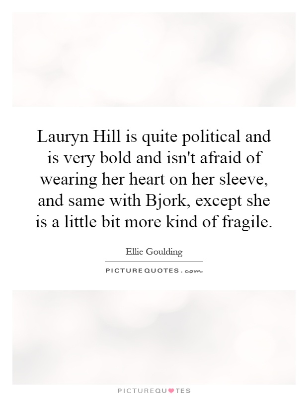 Lauryn Hill is quite political and is very bold and isn't afraid of wearing her heart on her sleeve, and same with Bjork, except she is a little bit more kind of fragile Picture Quote #1